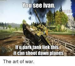Ivan Meme - you see ivan ifuparktank liek this it can shoot dawn planes the art