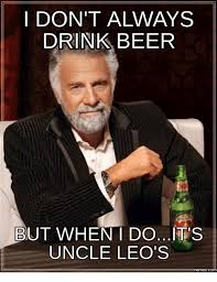 Leo Memes - i don t always drink beer but when i doits uncle leo s memescom