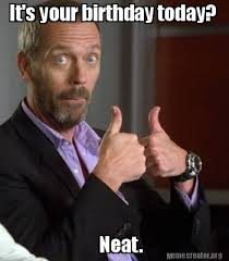 Neat Meme - meme creator it s your birthday today neat meme generator at