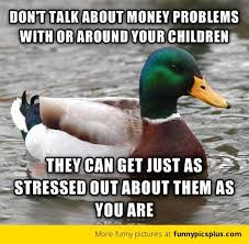 Money Problems Meme - don t talk about money problems with or around your children funny