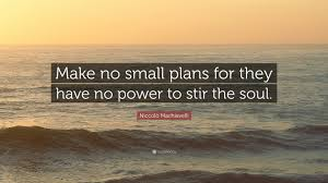niccolo machiavelli quote make no small plans for they have no niccolo machiavelli quote make no small plans for they have no power to stir