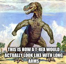T Rex Arms Meme - this is how a t rex would actually look like with long arms t