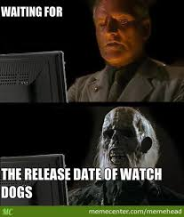 Watch Dogs Meme - waiting for watch dogs to be released by memehead meme center