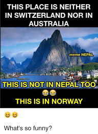 Norway Meme - this place is neither in switzerland nor in australia meme nepal