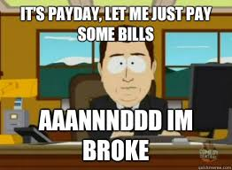 Payday Meme - it s payday let me just pay some bills aaannnddd im broke south