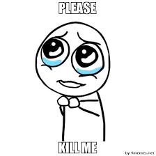 Kill Me Meme - please guy kill me know your meme