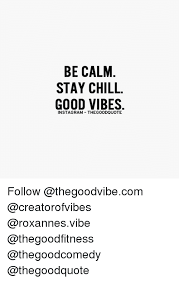 Good Vibes Meme - be calm stay chill good vibes instagram thegoodquote follow meme
