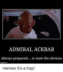 It S A Trap Meme - admiral ackbar always prepared to state the obvious memes it s a