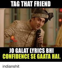 Tag A Friend Meme - tag that friend confidence se gaata hai indianshit confidence
