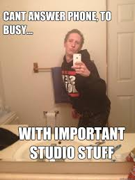 Answer Phone Meme - cant answer phone to busy with important studio stuff studious