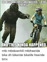 Mtb Memes - the night before shetweeted iride 29ers and this kinda happened