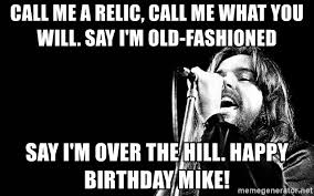 Over The Hill Meme - call me a relic call me what you will say i m old fashioned say i