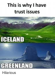 Iceland Meme - this is why i have trust issues iceland greenland hilarious meme