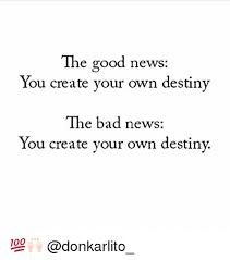 Creat Your Meme - the good news you create your own destiny the bad news you create
