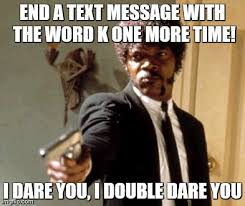 K Meme - say that again i dare you meme imgflip