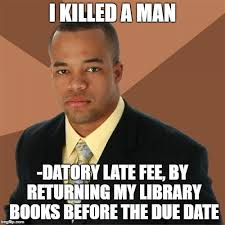 Due Date Meme - i killed a man datory late fee by returning my library books