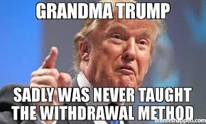 Grandma Meme - grandma trump sadly was never taught the withdrawal method meme