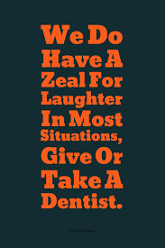 we do have a zeal for laughter in most situations give or take a