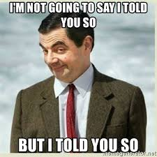 Told You So Meme - i m not going to say i told you so but i told you so mr bean