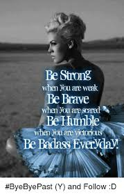 Be Strong Meme - be strong when you are weak be brave when you are saned be himble