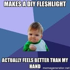 Fleshlight Meme - makes a diy fleshlight actually feels better than my hand success