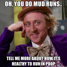 Mud Run Meme - oh you do mud runs tell me more about how it s healthy to run in