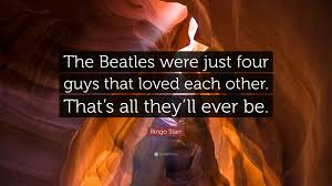 Beatles Quotes Love by Ringo Starr Quote U201cthe Beatles Were Just Four Guys That Loved