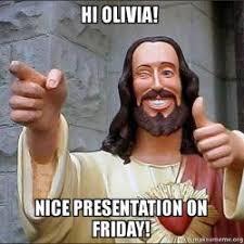 Olivia Meme - hi olivia nice presentation on friday make a meme