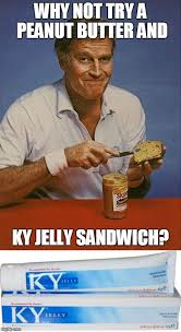 Jelly Meme - peanut butter and ky jelly sandwich imgflip