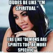 Dudes Be Like Meme - dudes be like im spiritual i be like demons are spirits too be more