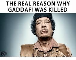 Gaddafi Meme - the real reason why gaddafi was killed meme on me me