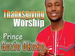 song of praise and thanksgiving prince gozie okeke thanksgiving worship latest 2016 nigerian