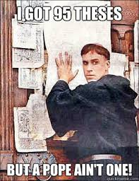 Martin Luther Memes - i got 95 theses but a pope ain t one martin luther quickmeme
