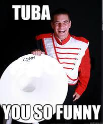 Tuba Memes - tuba you so funny d man quickmeme