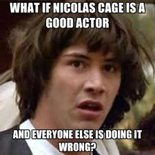 Nicolas Cage Memes - what if nicolas cage is a good actor and everyone else is doing it
