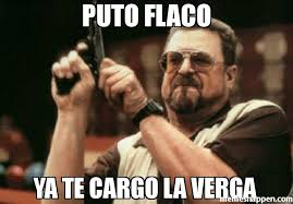 Meme Puto - puto flaco ya te cargo la verga meme am i the only one around