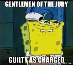 Gentlemen Meme Face - gentlemen of the jury guilty as charged spongebob face meme