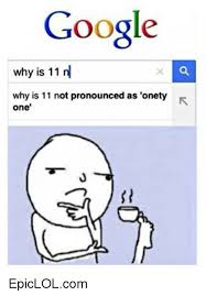 How Is Meme Pronounced - google why is 11 n why is 11 not pronounced as onety one
