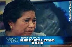 Tacos Al Pastor Meme - mi hija es adicta a los tacos al pastor on memegen