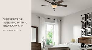 benefits of ceiling fans 3 benefits of sleeping with a bedroom fan delmarfans com