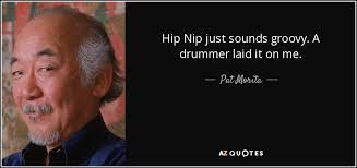 pat morita quote hip nip just sounds groovy a drummer laid it on