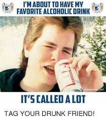 imabout to have my asf it scalledalot tag your drunk friend drunk