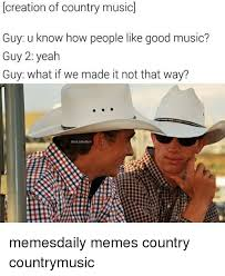 Country Music Memes - creation of country music guy u know how people like good music guy