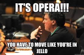 Opera Meme - it s opera you have to move like you re in jello don rierson