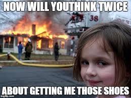 Buy All The Shoes Meme - disaster girl meme imgflip