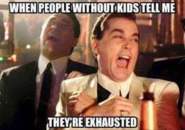 Tell Me Meme - people without kids tell me theyre exhausted meme