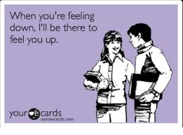 Feeling Down Meme - when you re feeling down i ll be there to feel you up your e cards