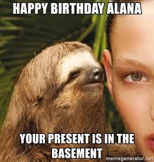 Alana Meme - happy birthday alana your present is in the basement the rape