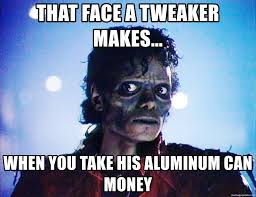 Tweaker Memes - that face a tweaker makes when you take his aluminum can money