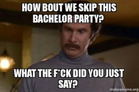 Bachelor Party Meme - how bout we skip this bachelor party what the f ck did you just